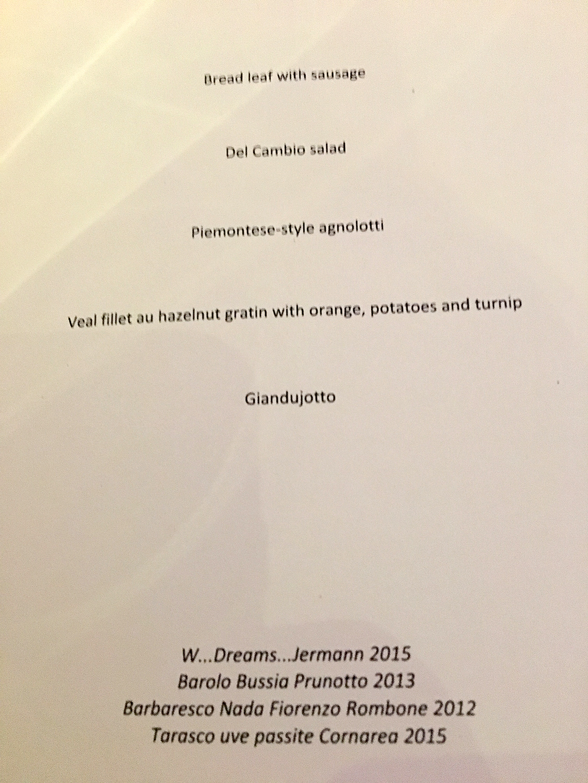 Bread leaf with sausage •Del Cambio salad (with 24 ingredients!) • Piemontese-style agnolotti • Veal fillet au hazelnut gratin with orange, potatoes and turnip • Wines: Where Dreams.… Jermann 2015, Barolo Bussia Prunotto 2013, Barbaresco Nada Firorenzo Rombone 2012, Tarasco uve passite Cornarea 2015